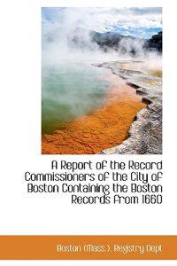 A Report of the Record Commissioners of the City of Boston Containing the Boston Records from 1660