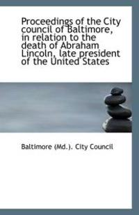 Proceedings of the City Council of Baltimore, in Relation to the Death of Abraham Lincoln, Late Pres