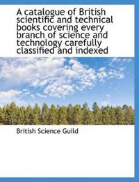 A Catalogue of British Scientific and Technical Books Covering Every Branch of Science and Technology Carefully Classified and Indexed