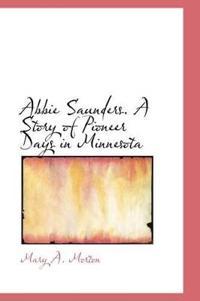 Abbie Saunders. a Story of Pioneer Days in Minnesota