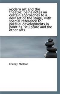 Modern Art and the Theatre; Being Notes on Certain Approaches to a New Art of the Stage, with Specia