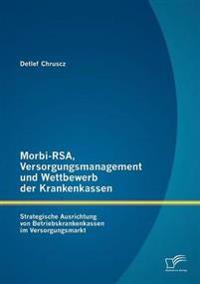 Morbi-Rsa, Versorgungsmanagement Und Wettbewerb Der Krankenkassen: Strategische Ausrichtung Von Betriebskrankenkassen Im Versorgungsmarkt