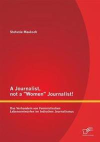 """A Journalist, Not a """"Women"""" Journalist! Das Verhandeln Von Feministischen Lebensentwurfen Im Indischen Journalismus"""