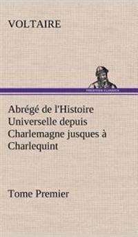 Abrege de L'Histoire Universelle Depuis Charlemagne Jusques a Charlequint (Tome Premier)