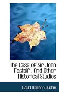 The Case of Sir John Fastolf: And Other Historical Studies