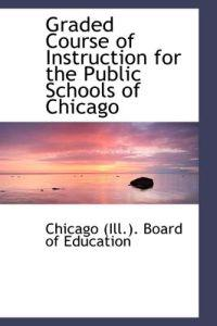 Graded Course of Instruction for the Public Schools of Chicago