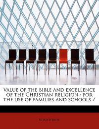 Value of the Bible and Excellence of the Christian Religion: For the Use of Families and Schools