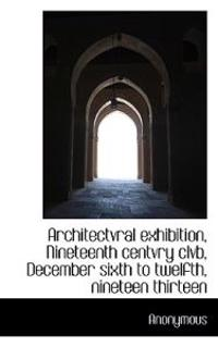 Architectvral Exhibition, Nineteenth Centvry Clvb, December Sixth to Twelfth, Nineteen Thirteen