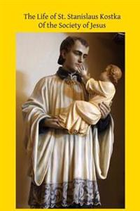 The Life of St. Stanislaus Kostka: Of the Society of Jesus