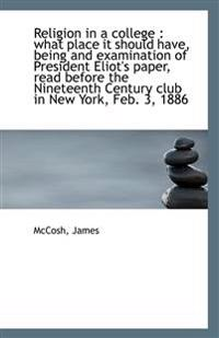 Religion in a College: What Place It Should Have, Being and Examination of President Eliot's Paper,