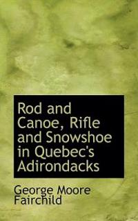 Rod and Canoe, Rifle and Snowshoe in Quebec's Adirondacks