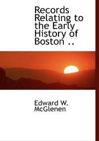 Records Relating to the Early History of Boston ..