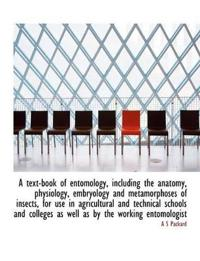A Text-Book of Entomology, Including the Anatomy, Physiology, Embryology and Metamorphoses of Insects, for Use in Agricultural and Technical Schools and Colleges as Well as by the Working Entomologist