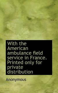 With the American Ambulance Field Service in France. Printed Only for Private Distribution