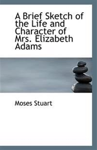 A Brief Sketch of the Life and Character of Mrs. Elizabeth Adams