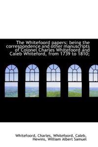 The Whitefoord Papers; Being the Correspondence and Other Manuscripts of Colonel Charles Whitefoord