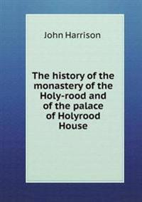 The History of the Monastery of the Holy-Rood and of the Palace of Holyrood House