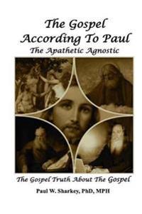 The Gospel According to Paul the Apathetic Agnostic: The Gospel Truth about the Gospel