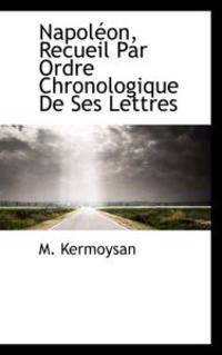 Napoleon, Recueil Par Ordre Chronologique De Ses Lettres