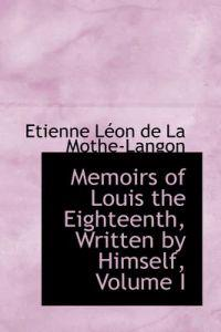 Memoirs of Louis the Eighteenth, Written by Himself, Volume I