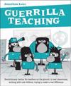 Guerrilla Teaching: Revolutionary Tactics for Teachers on the Ground, in Real Classrooms, Working for Real
