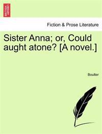 Sister Anna; Or, Could Aught Atone? [A Novel.]