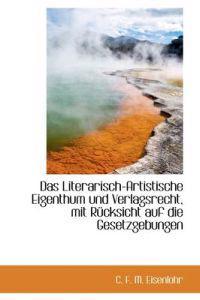 Das Literarisch-artistische Eigenthum Und Verlagsrecht, Mit Rucksicht Auf Die Gesetzgebungen