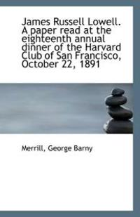 James Russell Lowell. a Paper Read at the Eighteenth Annual Dinner of the Harvard Club of San Franci