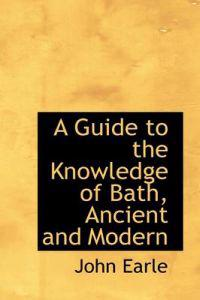 A Guide to the Knowledge of Bath, Ancient and Modern