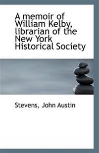 A Memoir of William Kelby, Librarian of the New York Historical Society