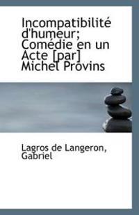 Incompatibilite D'Humeur; Comedie En Un Acte [Par] Michel Provins