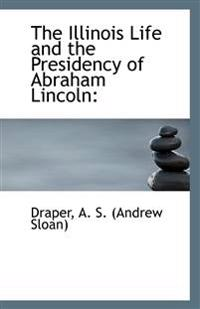 The Illinois Life and the Presidency of Abraham Lincoln