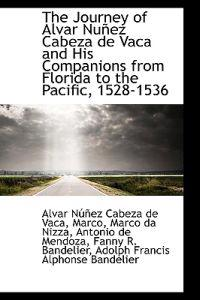 The Journey of Alvar NU EZ Cabeza de Vaca and His Companions from Florida to the Pacific, 1528-1536