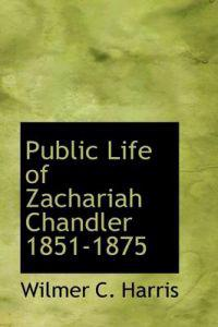 Public Life of Zachariah Chandler 1851-1875
