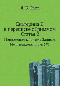 Ekaterina II V Perepiske S Grimmom. Stat'ya 2 Prilozhenie K 40 Tomu Zapisok Imp Akademii Nauk 1