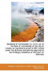 Handbook of Ceremonials, &C.: A REV. Ed. of the Book of Ceremonials of the City of London, as Reprin