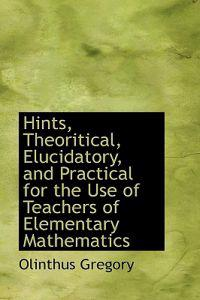 Hints, Theoritical, Elucidatory, and Practical for the Use of Teachers of Elementary Mathematics