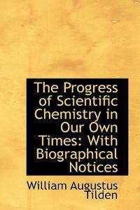 The Progress of Scientific Chemistry in Our Own Times