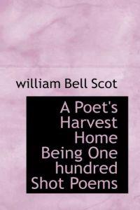 A Poet's Harvest Home Being One Hundred Shot Poems