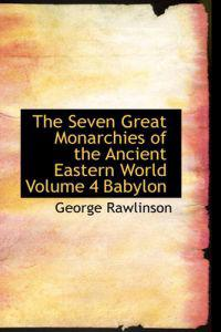 The Seven Great Monarchies of the Ancient Eastern World Volume 4 Babylon
