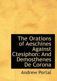 The Orations of Aeschines Against Ctesiphon: And Demosthenes de Corona