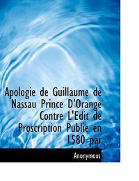 Apologie de Guillaume de Nassau Prince D'Orange Contre L'Edit de Proscription Publi En 1580 Par