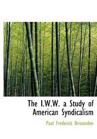 The I.W.W. a Study of American Syndicalism