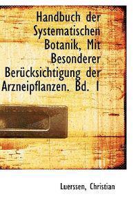 Handbuch Der Systematischen Botanik, Mit Besonderer Berucksichtigung Der Arzneipflanzen. Bd. 1