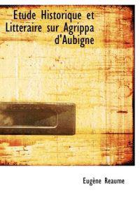 Tude Historique Et Litt Raire Sur Agrippa D'Aubign