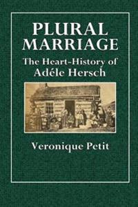 Plural Marriage: The Heart-History of Adele Hersch