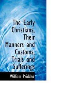 The Early Christians, Their Manners and Customs, Trials and Sufferings