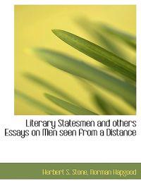 Literary Statesmen and Others Essays on Men Seen from a Distance