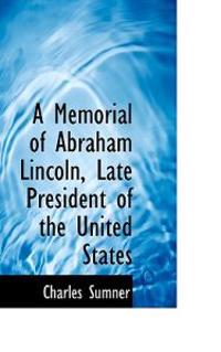 A Memorial of Abraham Lincoln, Late President of the United States