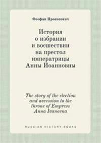 The Story of the Election and Accession to the Throne of Empress Anna Ivanovna